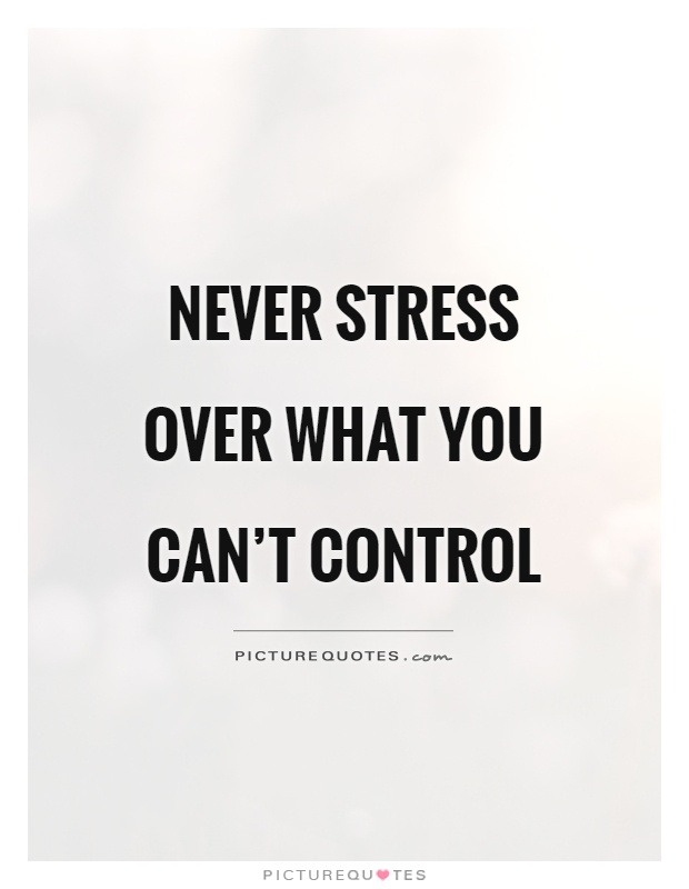 don't stress over what you can't control