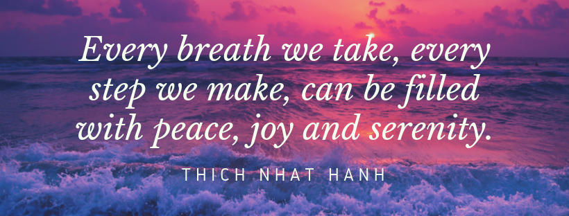 Every breath we take, every step we make, can be filled with peace, joy and serenity.
