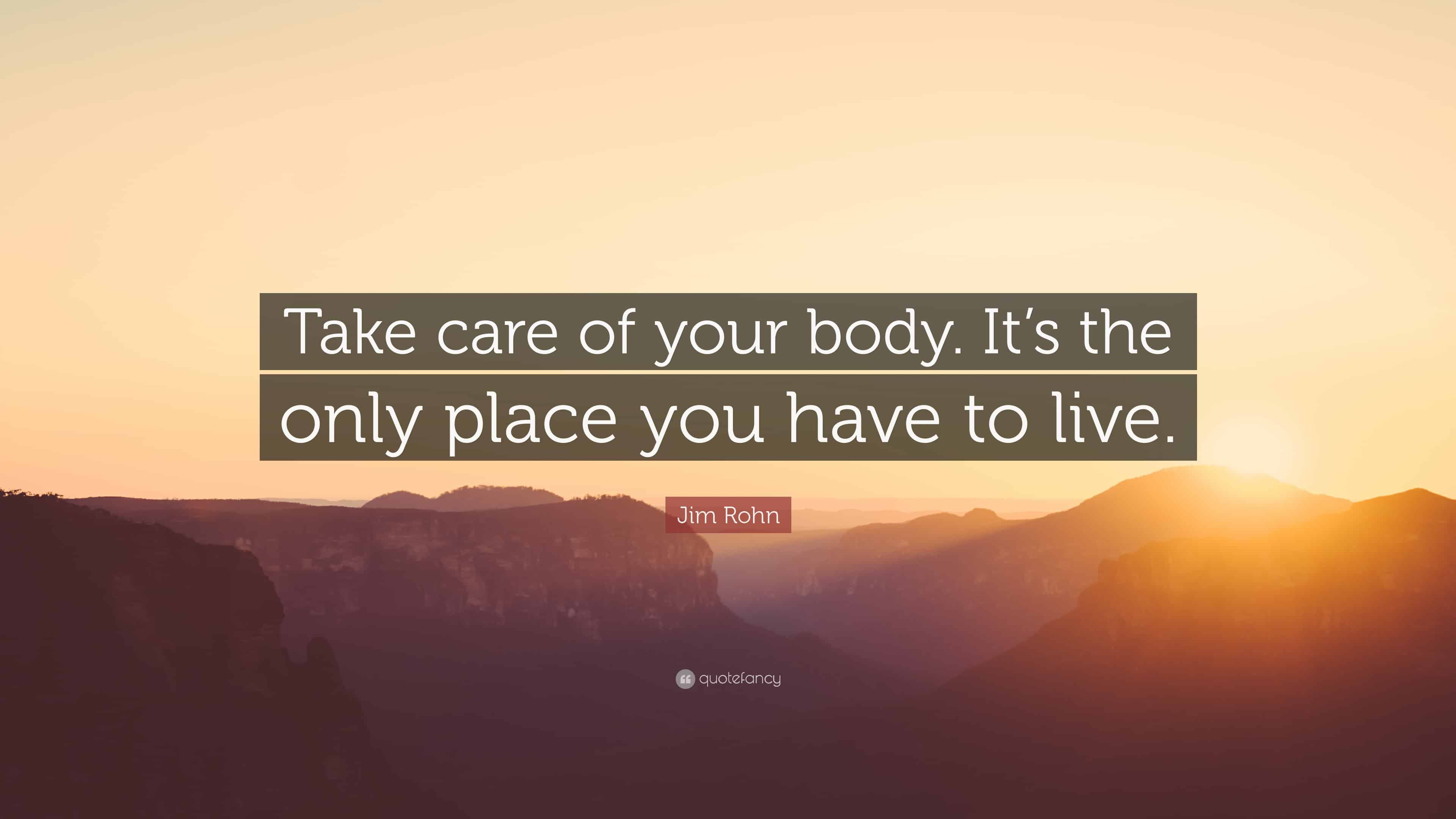 """Take care of your body, it's the only place you have to live."""
