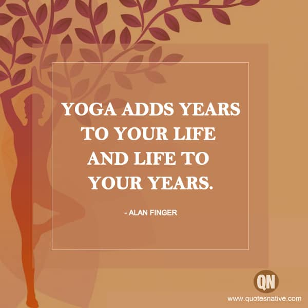"""Yoga adds years to your life and life to your years."""