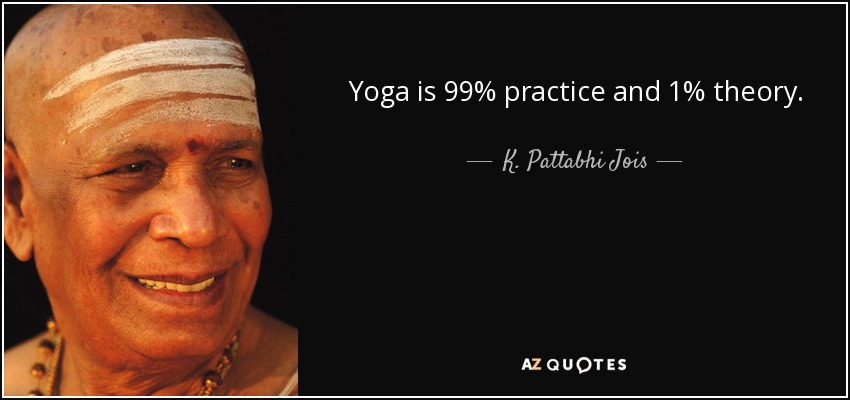 """Yoga is 99% practice and 1% theory."""